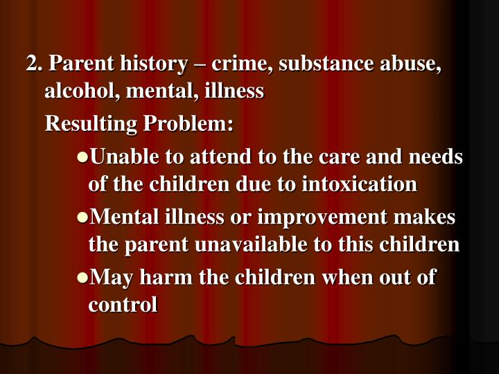 2. Parent history – crime, substance abuse, alcohol, mental, illness