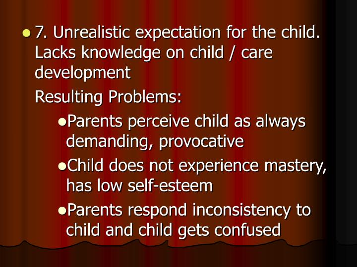 7. Unrealistic expectation for the child. Lacks knowledge on child / care development