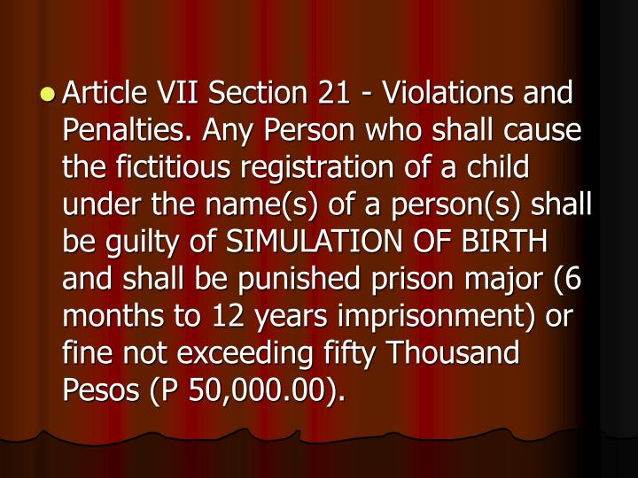 Article VII Section 21 - Violations and Penalties. Any Person who shall cause the fictitious registration of a child under the name(s) of a person(s) shall be guilty of SIMULATION OF BIRTH and shall be punished prison major (6 months to 12 years imprisonment) or fine not exceeding fifty Thousand Pesos (P 50,000.00).