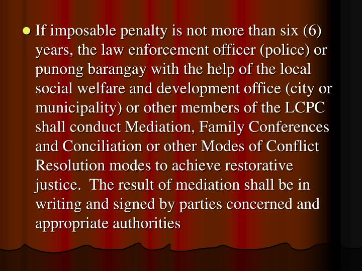If imposable penalty is not more than six (6) years, the law enforcement officer (police) or punong barangay with the help of the local social welfare and development office (city or municipality) or other members of the LCPC shall conduct Mediation, Family Conferences and Conciliation or other Modes of Conflict Resolution modes to achieve restorative justice.  The result of mediation shall be in writing and signed by parties concerned and appropriate authorities