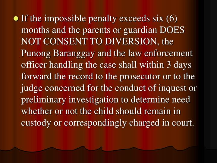 If the impossible penalty exceeds six (6) months and the parents or guardian DOES NOT CONSENT TO DIVERSION, the Punong Baranggay and the law enforcement officer handling the case shall within 3 days forward the record to the prosecutor or to the judge concerned for the conduct of inquest or preliminary investigation to determine need whether or not the child should remain in custody or correspondingly charged in court.