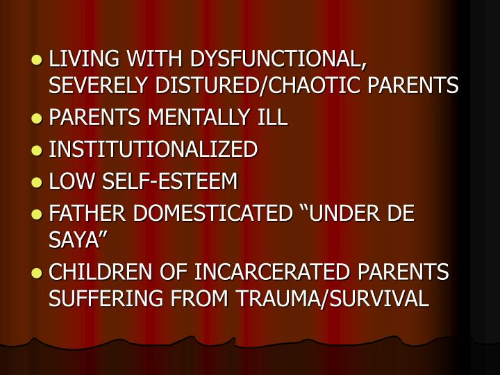 LIVING WITH DYSFUNCTIONAL, SEVERELY DISTURED/CHAOTIC PARENTS