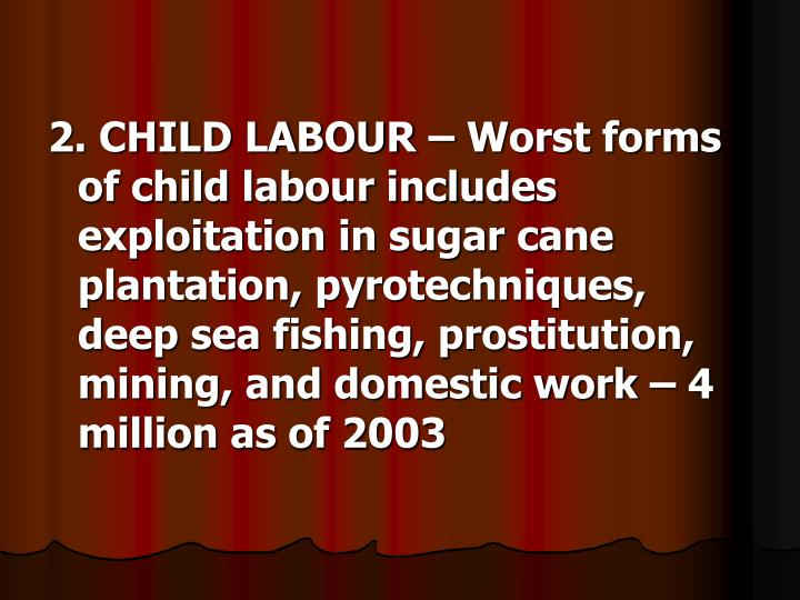2. CHILD LABOUR – Worst forms of child labour includes exploitation in sugar cane plantation, pyrotechniques, deep sea fishing, prostitution, mining, and domestic work – 4 million as of 2003