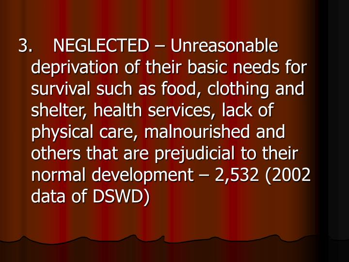 3.NEGLECTED – Unreasonable deprivation of their basic needs for survival such as food, clothing and shelter, health services, lack of physical care, malnourished and others that are prejudicial to their normal development – 2,532 (2002 data of DSWD)