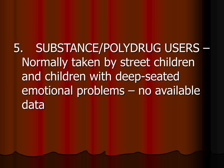5.SUBSTANCE/POLYDRUG USERS – Normally taken by street children and children with deep-seated emotional problems – no available data