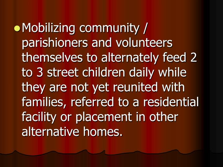 Mobilizing community / parishioners and volunteers themselves to alternately feed 2 to 3 street children daily while they are not yet reunited with families, referred to a residential facility or placement in other alternative homes.