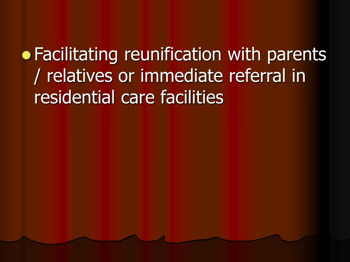 Facilitating reunification with parents / relatives or immediate referral in residential care facilities