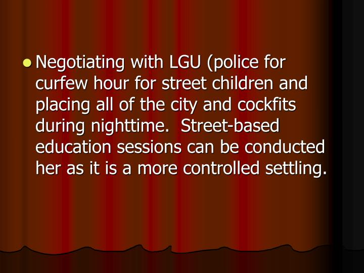 Negotiating with LGU (police for curfew hour for street children and placing all of the city and cockfits during nighttime.  Street-based education sessions can be conducted her as it is a more controlled settling.