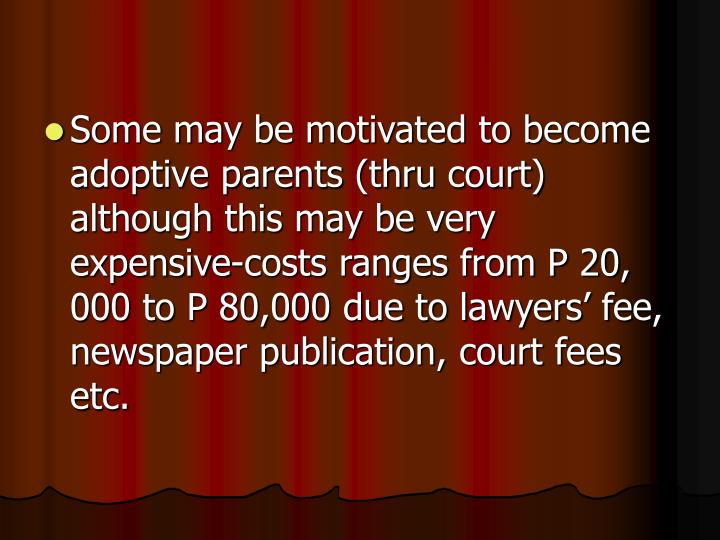 Some may be motivated to become adoptive parents (thru court) although this may be very expensive-costs ranges from P 20, 000 to P 80,000 due to lawyers' fee, newspaper publication, court fees etc.