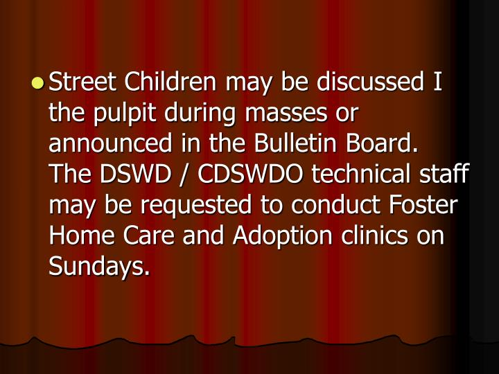 Street Children may be discussed I the pulpit during masses or announced in the Bulletin Board. The DSWD / CDSWDO technical staff may be requested to conduct Foster Home Care and Adoption clinics on Sundays.