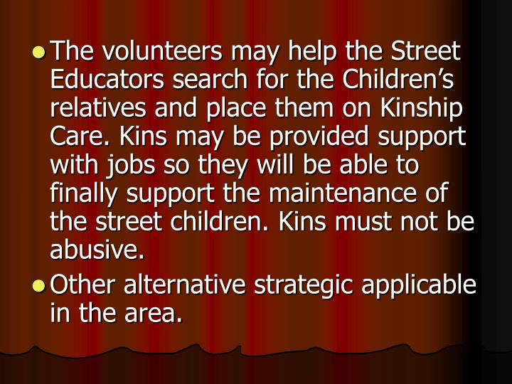 The volunteers may help the Street Educators search for the Children's relatives and place them on Kinship Care. Kins may be provided support with jobs so they will be able to finally support the maintenance of the street children. Kins must not be abusive.