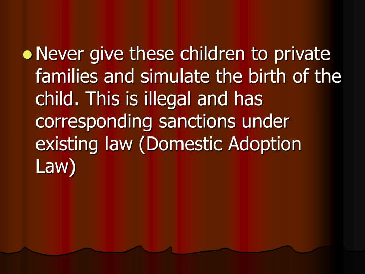 Never give these children to private families and simulate the birth of the child. This is illegal and has corresponding sanctions under existing law (Domestic Adoption Law)