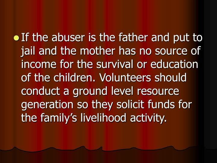 If the abuser is the father and put to jail and the mother has no source of income for the survival or education of the children. Volunteers should conduct a ground level resource generation so they solicit funds for the family's livelihood activity.