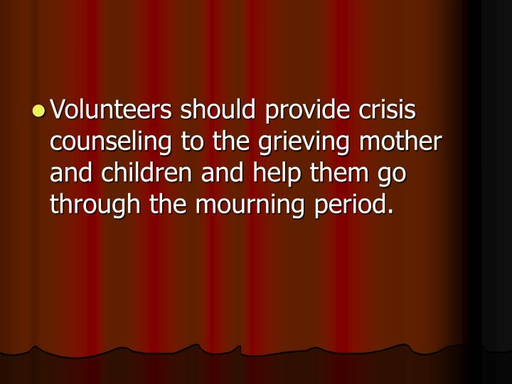 Volunteers should provide crisis counseling to the grieving mother and children and help them go through the mourning period.