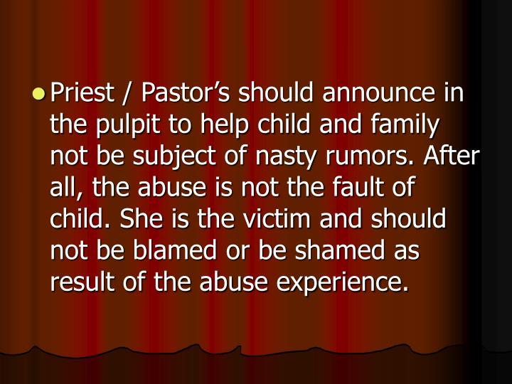 Priest / Pastor's should announce in the pulpit to help child and family not be subject of nasty rumors. After all, the abuse is not the fault of child. She is the victim and should not be blamed or be shamed as result of the abuse experience.