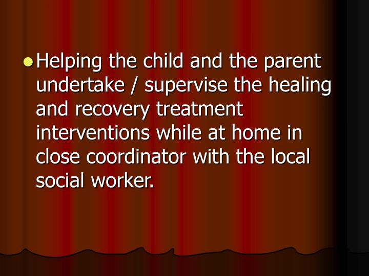 Helping the child and the parent undertake / supervise the healing and recovery treatment interventions while at home in close coordinator with the local social worker.