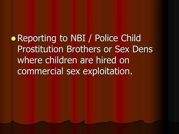 Reporting to NBI / Police Child Prostitution Brothers or Sex Dens where children are hired on commercial sex exploitation.