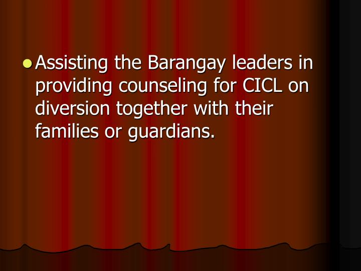 Assisting the Barangay leaders in providing counseling for CICL on diversion together with their families or guardians.