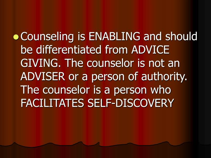Counseling is ENABLING and should be differentiated from ADVICE GIVING. The counselor is not an ADVISER or a person of authority. The counselor is a person who FACILITATES SELF-DISCOVERY