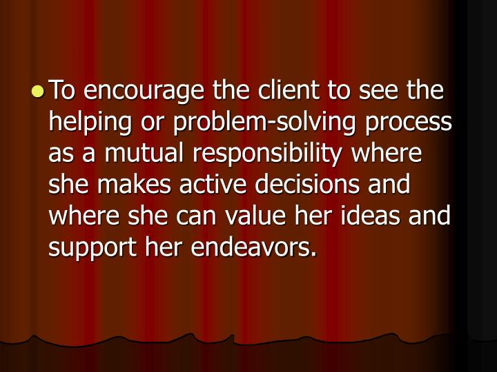 To encourage the client to see the helping or problem-solving process as a mutual responsibility where she makes active decisions and where she can value her ideas and support her endeavors.