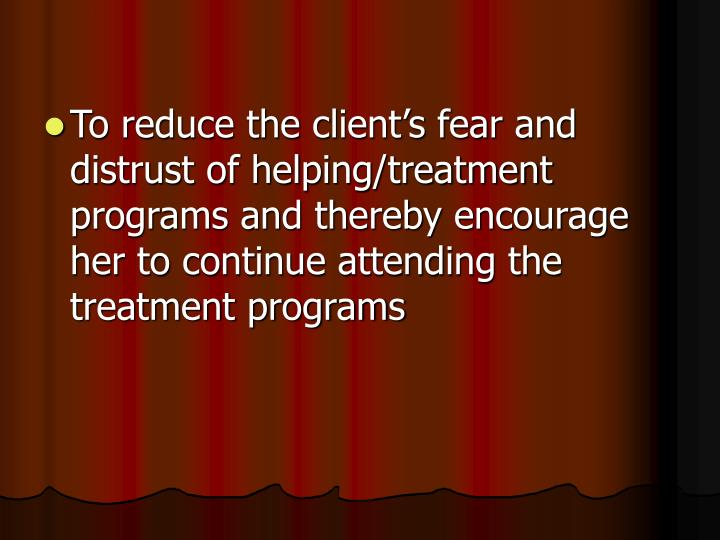 To reduce the client's fear and distrust of helping/treatment  programs and thereby encourage her to continue attending the treatment programs