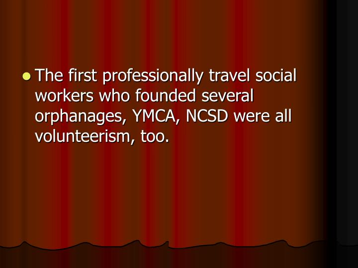 The first professionally travel social workers who founded several orphanages, YMCA, NCSD were all volunteerism, too.