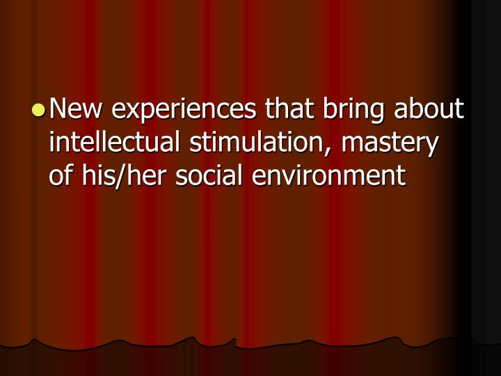 New experiences that bring about intellectual stimulation, mastery of his/her social environment
