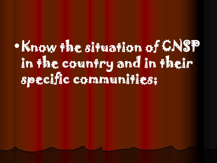Know the situation of CNSP in the country and in their specific communities;