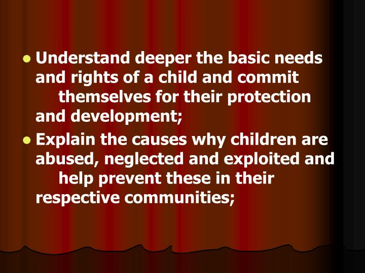 Understand deeper the basic needs and rights of a child and commit themselves for their protection and development;