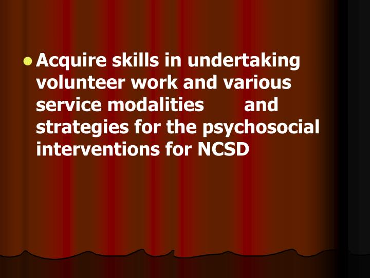 Acquire skills in undertaking volunteer work and various service modalities and strategies for the psychosocial interventions for NCSD