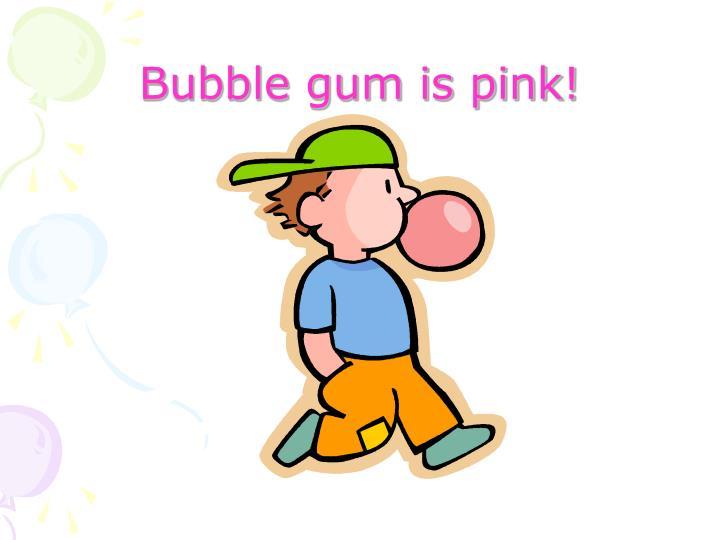 Bubble gum is pink!