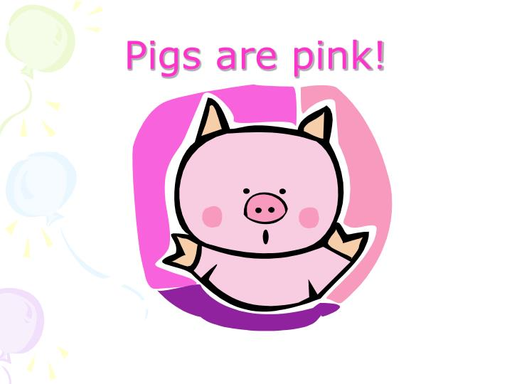 Pigs are pink!