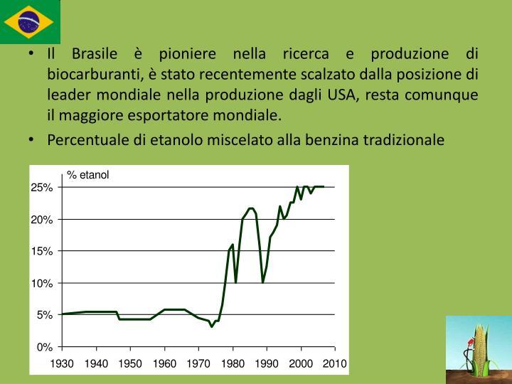 Il Brasile è pioniere nella ricerca e produzione di biocarburanti, è stato recentemente scalzato dalla posizione di leader mondiale nella produzione dagli USA, resta comunque il maggiore esportatore mondiale.