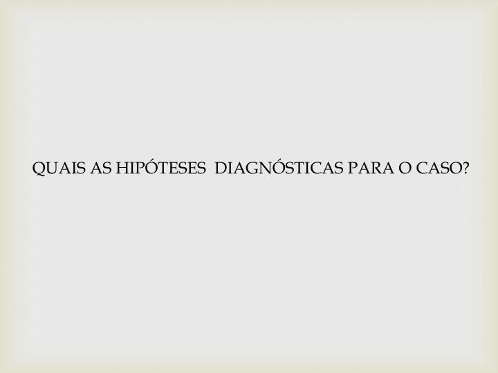 QUAIS AS HIPÓTESES  DIAGNÓSTICAS PARA O CASO?
