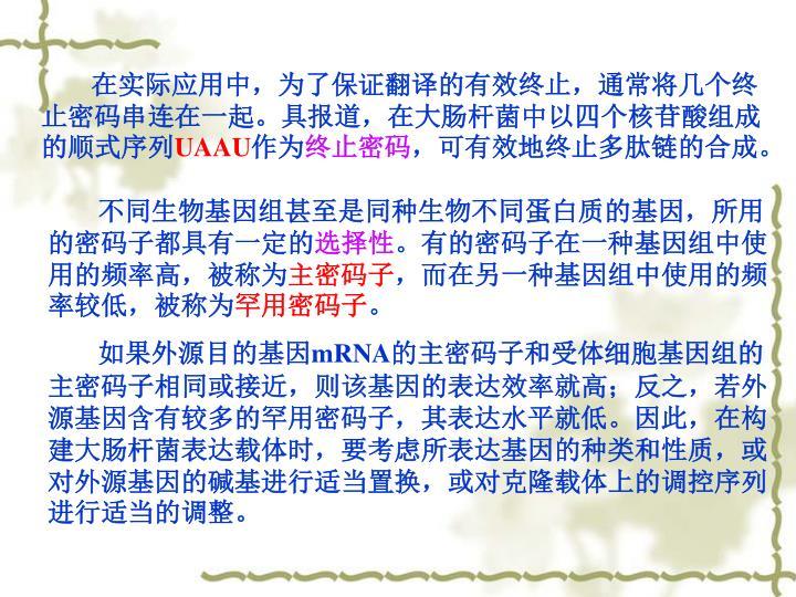 在实际应用中,为了保证翻译的有效终止,通常将几个终止密码串连在一起。具报道,在大肠杆菌中以四个核苷酸组成的顺式序列