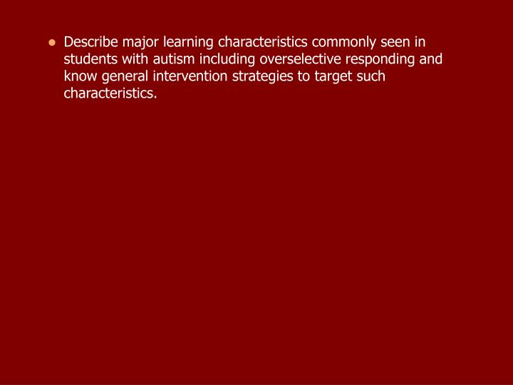 Describe major learning characteristics commonly seen in students with autism including overselective responding and know general intervention strategies to target such characteristics.