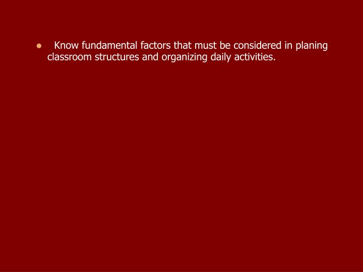 Know fundamental factors that must be considered in planing classroom structures and organizing daily activities.