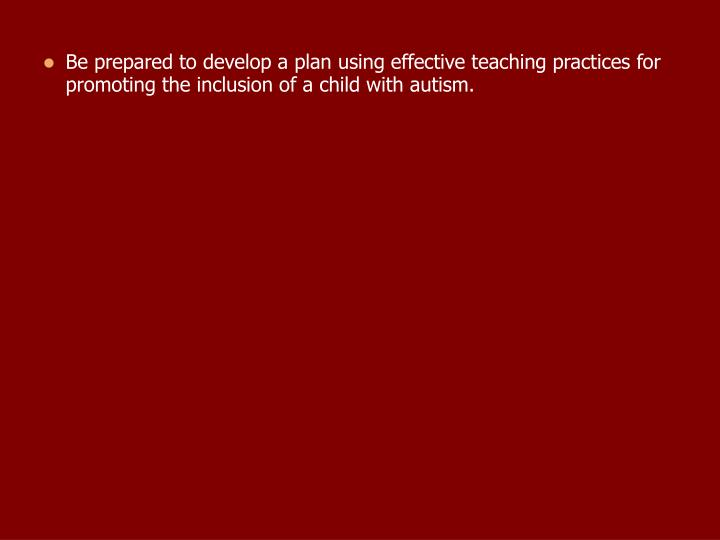 Be prepared to develop a plan using effective teaching practices for promoting the inclusion of a child with autism.