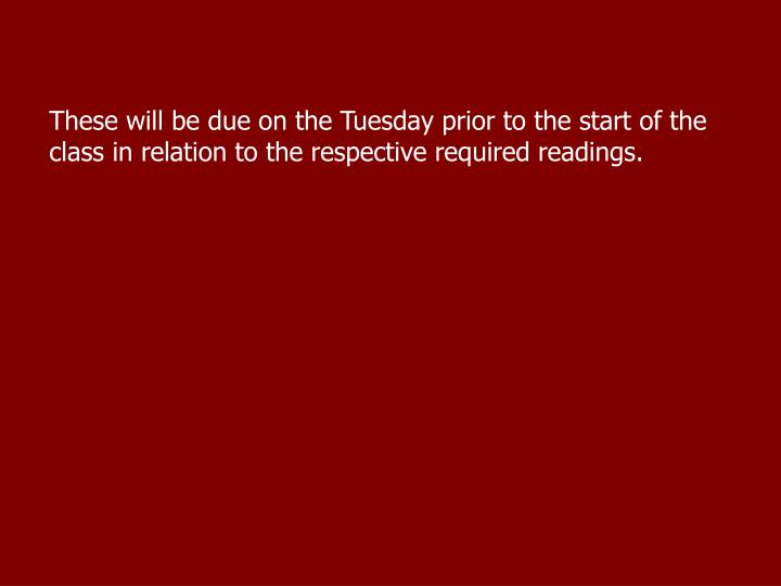 These will be due on the Tuesday prior to the start of the class in relation to the respective required readings.