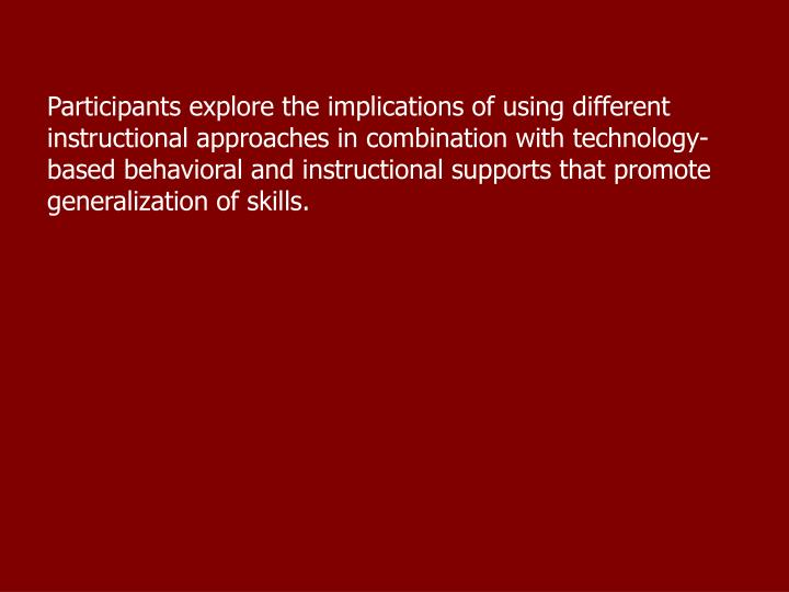 Participants explore the implications of using different instructional approaches in combination with technology-based behavioral and instructional supports that promote generalization of skills.