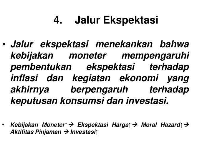 Jalur ekspektasi menekankan bahwa kebijakan moneter mempengaruhi pembentukan ekspektasi terhadap inflasi dan kegiatan ekonomi yang akhirnya berpengaruh terhadap keputusan konsumsi dan investasi.