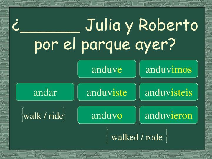 ¿______ Julia y Roberto por el parque ayer?
