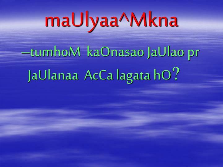maUlyaa^Mkna