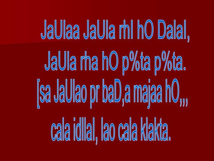 JaUlaa JaUla rhI hO DalaI,
