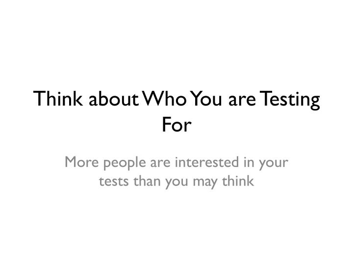 Think about Who You are Testing For