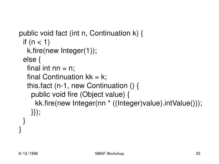public void fact (int n, Continuation k) {