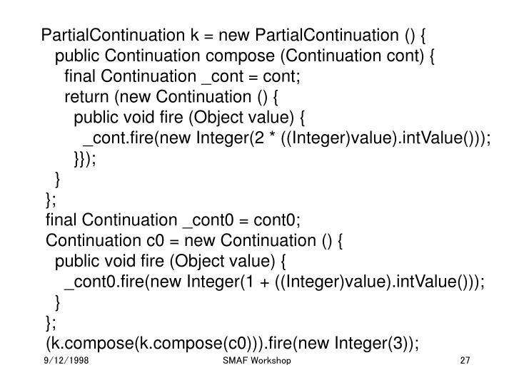 PartialContinuation k = new PartialContinuation () {