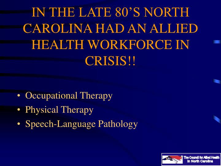 IN THE LATE 80'S NORTH CAROLINA HAD AN ALLIED HEALTH WORKFORCE IN CRISIS!!