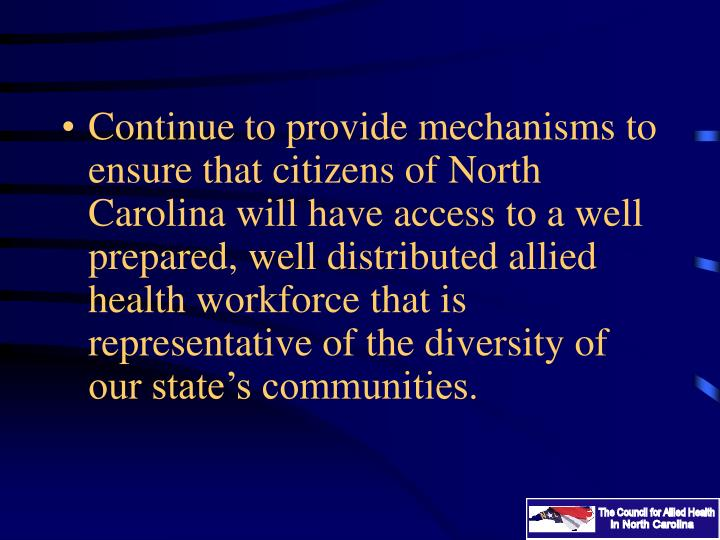 Continue to provide mechanisms to ensure that citizens of North Carolina will have access to a well prepared, well distributed allied health workforce that is representative of the diversity of our state's communities.