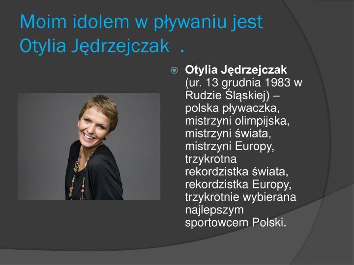 Moim idolem w pływaniu jest Otylia Jędrzejczak  .